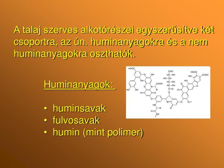 A talaj szerves alkotórészei egyszerűsítve két csoportra, az ún. huminanyagokra és a nem huminanyagokra oszthatók.