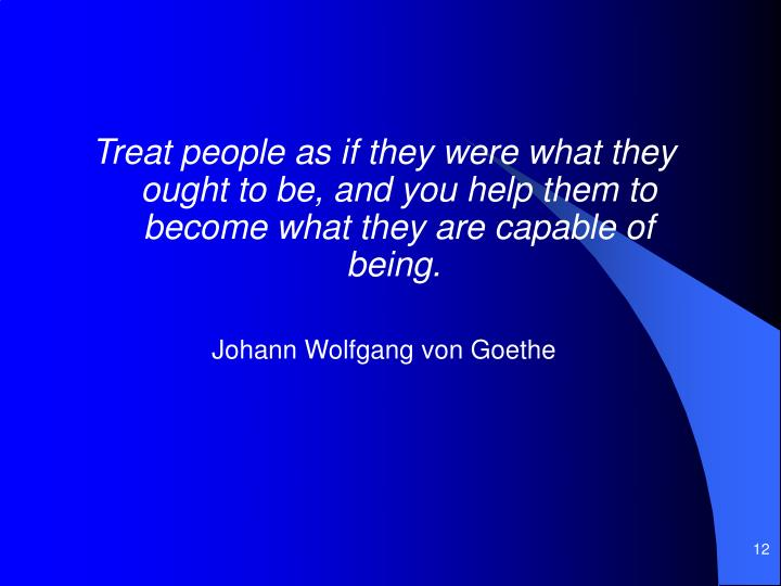 Treat people as if they were what they ought to be, and you help them to become what they are capable of being.