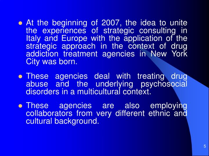 At the beginning of 2007, the idea to unite the experiences of strategic consulting in Italy and Europe with the application of the strategic approach in the context of drug addiction treatment agencies in New York City was born.