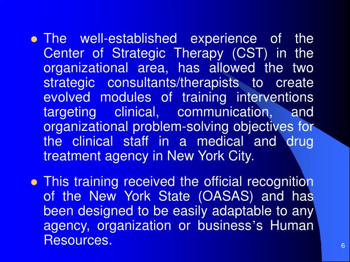 The well-established experience of the Center of Strategic Therapy (CST) in the organizational area, has allowed the two strategic consultants/therapists to create evolved modules of training interventions targeting clinical, communication, and organizational problem-solving objectives for the clinical staff in a medical and drug treatment agency in New York City.