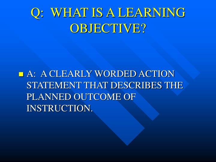 Q:  WHAT IS A LEARNING OBJECTIVE?