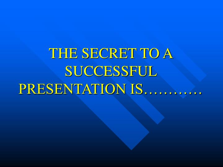 THE SECRET TO A SUCCESSFUL PRESENTATION IS…………