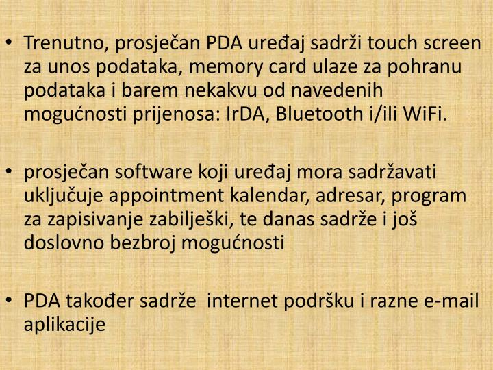Trenutno, prosječan PDA uređaj sadrži touch screen za unos podataka, memory card ulaze za pohranu podataka i barem nekakvu od navedenih mogućnosti prijenosa: IrDA