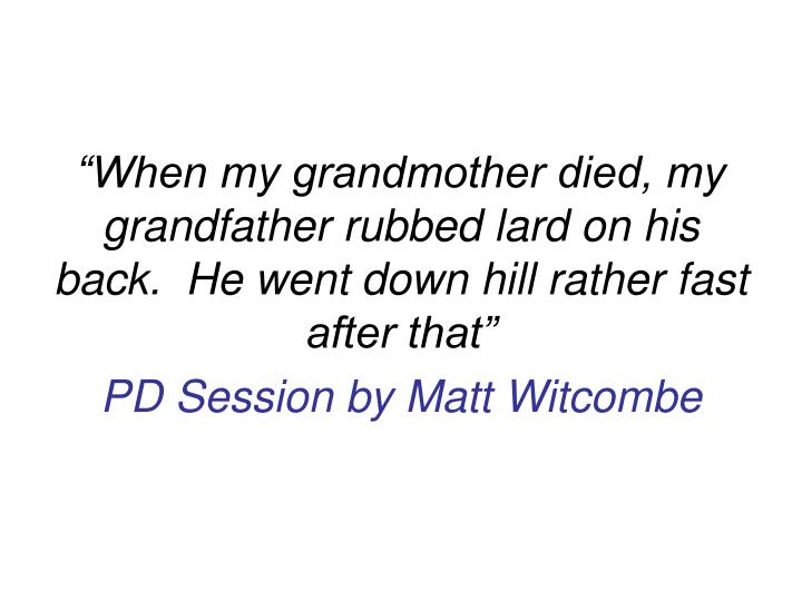 """""""When my grandmother died, my grandfather rubbed lard on his back.  He went down hill rather fast ..."""