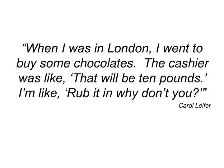 """""""When I was in London, I went to buy some chocolates.  The cashier was like, 'That will be ten pounds.'  I'm like, 'Rub it in why don't you?'"""""""