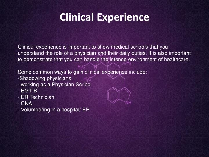 Clinical experience is important to show medical schools that you understand the role of a physician and their daily duties. It is also important to demonstrate that you can handle the intense environment of healthcare.