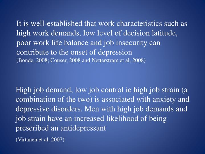 It is well-established that work characteristics such as high work demands, low level of decision latitude, poor work life balance and job insecurity can contribute to the onset of depression
