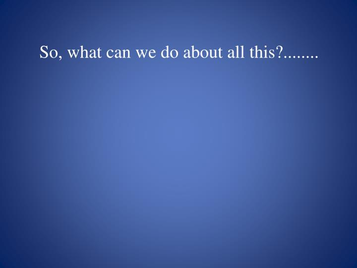 So, what can we do about all this?........