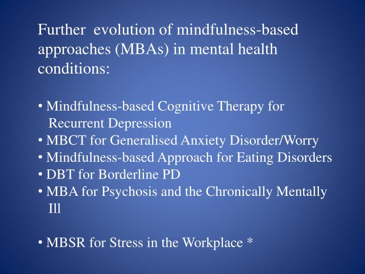 Further  evolution of mindfulness-based approaches (MBAs) in mental health conditions: