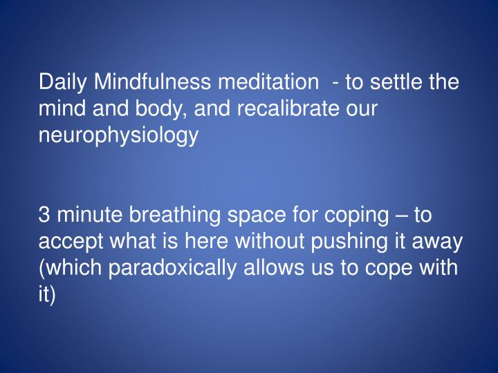 Daily Mindfulness meditation  - to settle the mind and body, and recalibrate our neurophysiology