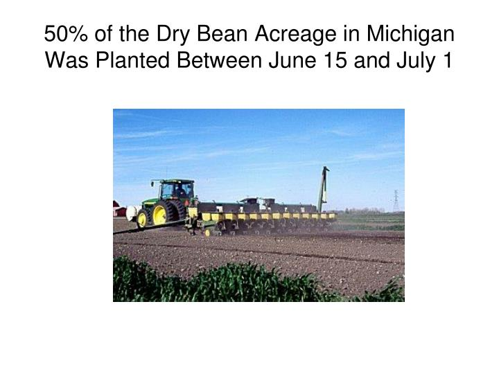50% of the Dry Bean Acreage in Michigan Was Planted Between June 15 and July 1