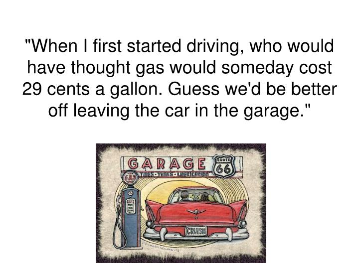 """When I first started driving, who would have thought gas would someday cost 29 cents a gallon. Guess we'd be better off leaving the car in the garage."""