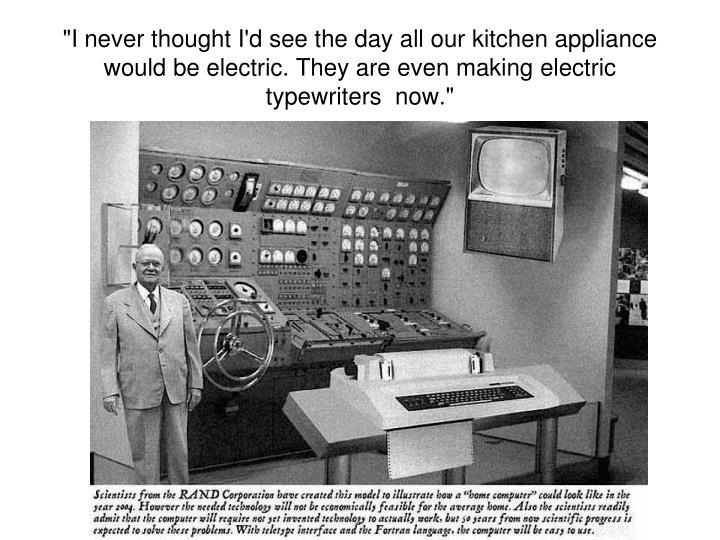 """I never thought I'd see the day all our kitchen appliance would be electric. They are even making electric typewriters  now."""