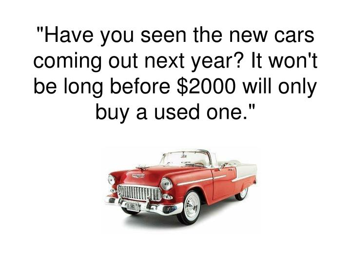 """Have you seen the new cars coming out next year? It won't be long before $2000 will only buy a used one."""