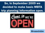 so in september 2009 we decided to make mbta basic trip planning information open
