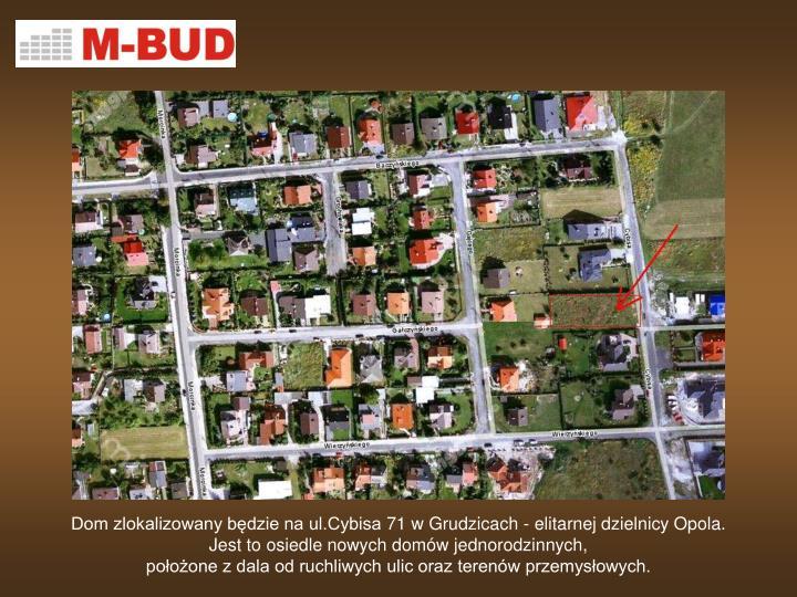 Dom zlokalizowany będzie na ul.Cybisa 71 w Grudzicach - elitarnej dzielnicy Opola.