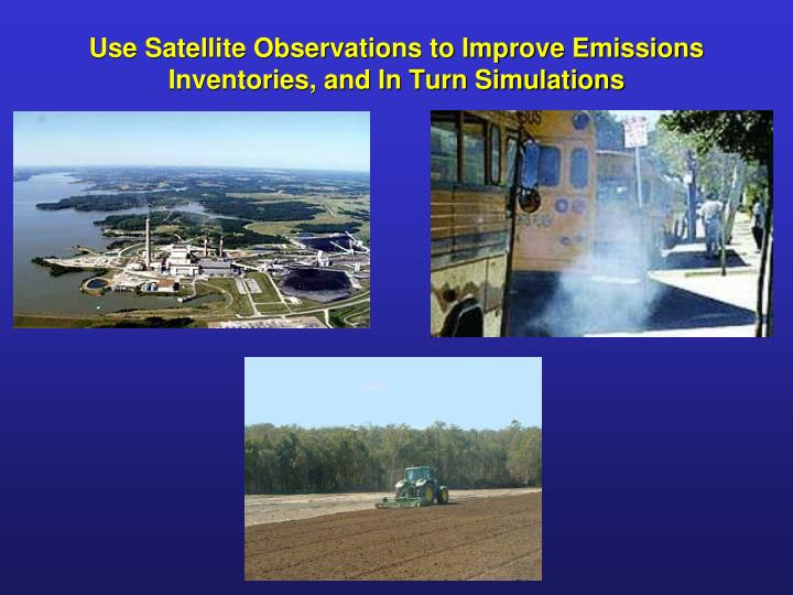 Use satellite observations to improve emissions inventories and in turn simulations
