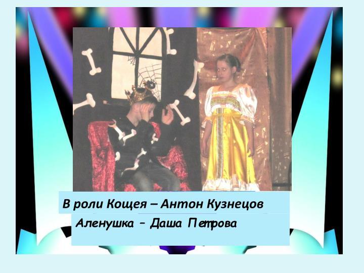 В роли Кощея – Антон Кузнецов