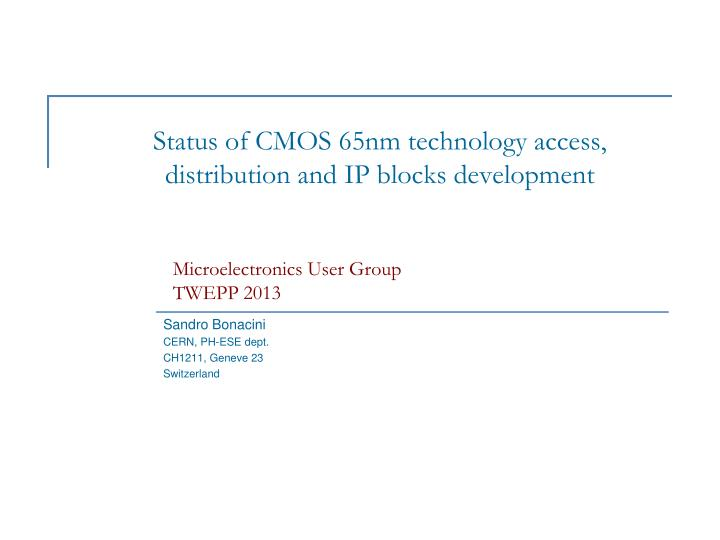 PPT - Status of CMOS 65nm technology access, distribution and IP