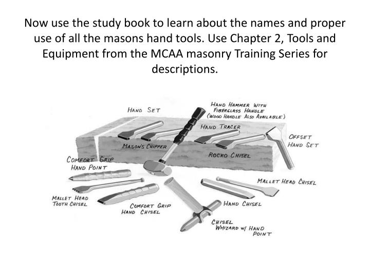 Now use the study book to learn about the names and proper use of all the masons hand tools. Use Chapter 2, Tools and Equipment from the MCAA masonry Training Series