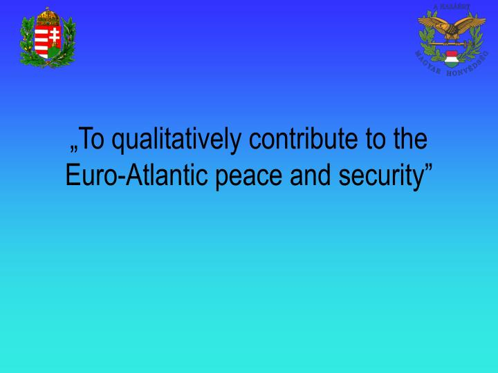 """To qualitatively contribute to the Euro-Atlantic peace and security"""