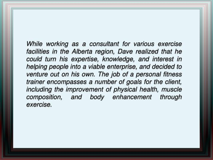 While working as a consultant for various exercise facilities in the Alberta region, Dave realized that he could turn his expertise, knowledge, and interest in helping people into a viable enterprise, and decided to venture out on his own. The job of a personal fitness trainer encompasses a number of goals for the client, including the improvement of physical health, muscle composition, and body enhancement through exercise.