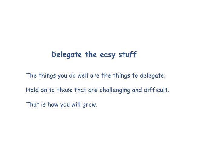 Delegate the easy stuff