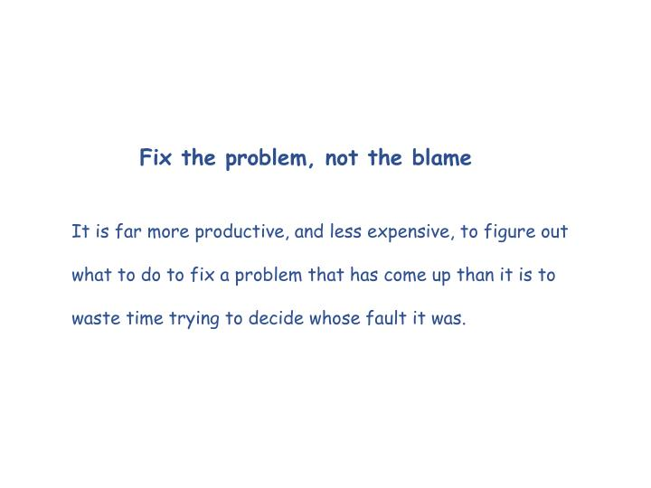 Fix the problem, not the blame