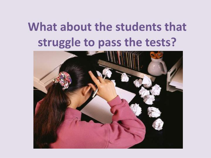 What about the students that struggle to pass the tests?
