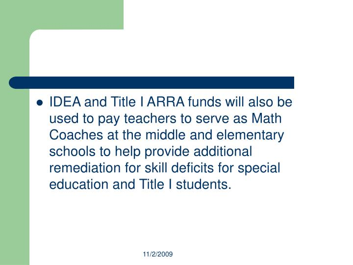 IDEA and Title I ARRA funds will also be used to pay teachers to serve as Math Coaches at the middle and elementary schools to help provide additional remediation for skill deficits for special education and Title I students.