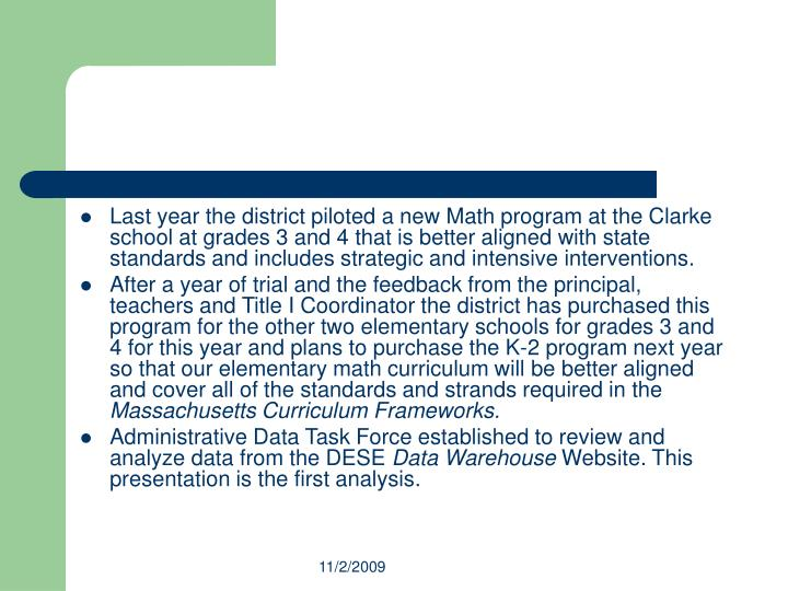 Last year the district piloted a new Math program at the Clarke school at grades 3 and 4 that is better aligned with state standards and includes strategic and intensive interventions.