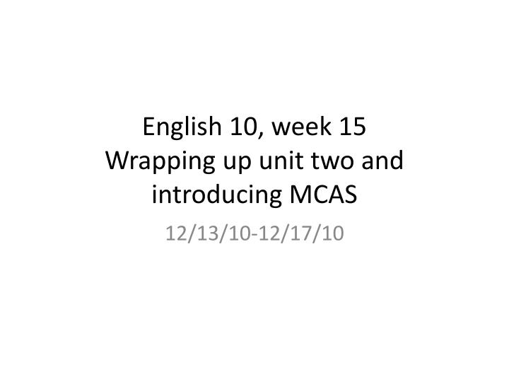 english 10 week 15 wrapping up unit two and introducing mcas n.