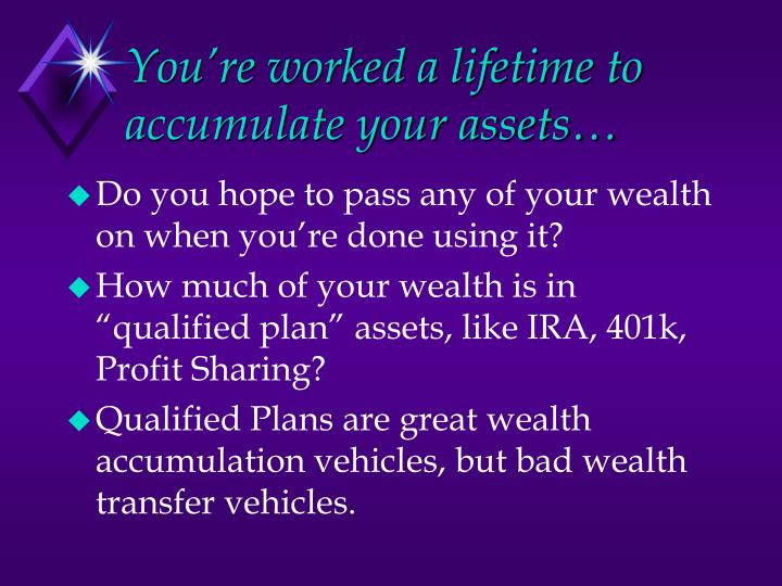 You re worked a lifetime to accumulate your assets