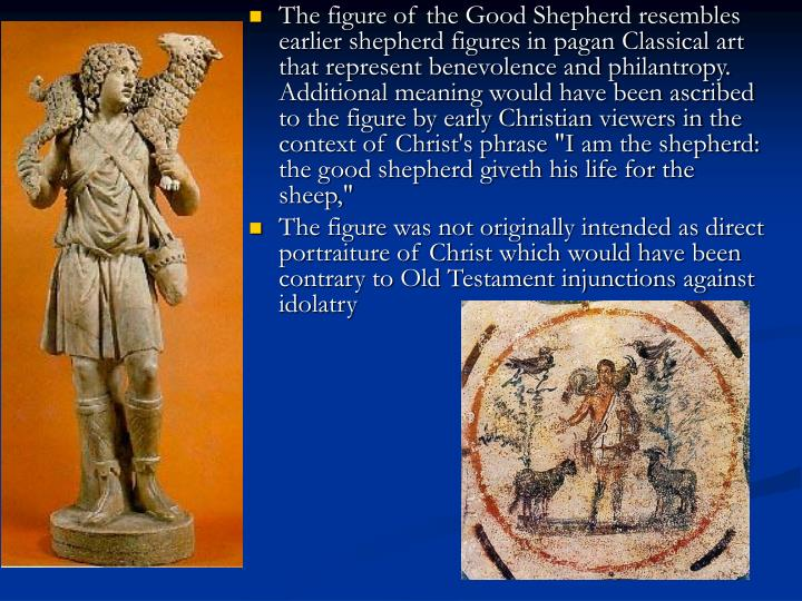 """The figure of the Good Shepherd resembles earlier shepherd figures in pagan Classical art that represent benevolence and philantropy. Additional meaning would have been ascribed to the figure by early Christian viewers in the context of Christ's phrase """"I am the shepherd: the good shepherd giveth his life for the sheep,"""""""