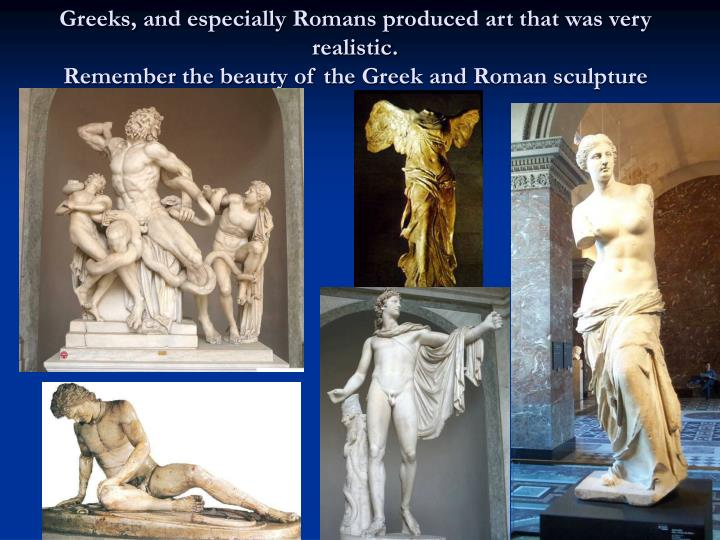 Greeks, and especially Romans produced art that was very realistic.