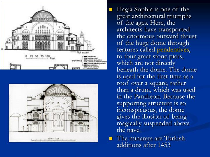 Hagia Sophia is one of the great architectural triumphs of the ages. Here, the architects have transported the enormous outward thrust of the huge dome through features called