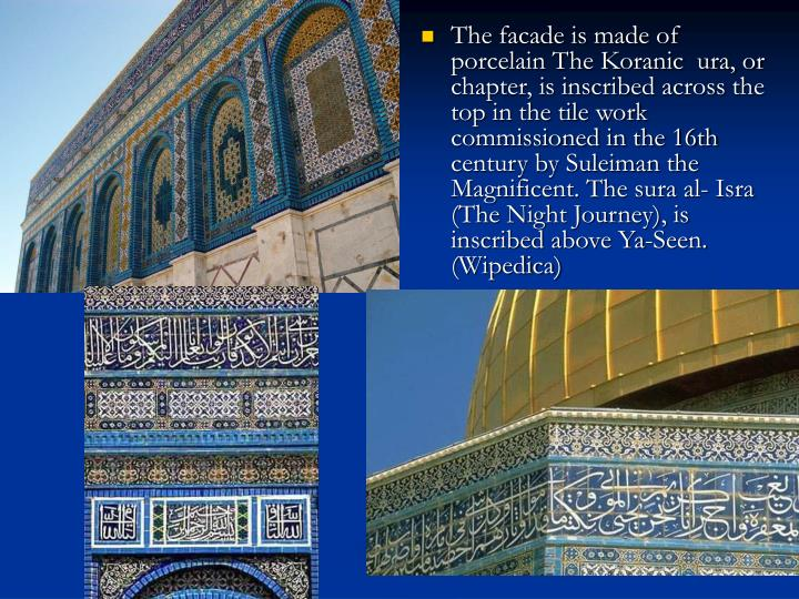 The facade is made of porcelain The Koranic  ura, or chapter, is inscribed across the top in the tile work commissioned in the 16th century by Suleiman the Magnificent. The sura al- Isra (The Night Journey), is inscribed above Ya-Seen. (Wipedica)