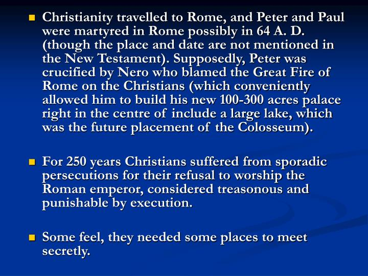 Christianity travelled to Rome, and Peter and Paul were martyred in Rome possibly in 64 A. D.  (though the place and date are not mentioned in the New Testament). Supposedly, Peter was crucified by Nero who blamed the Great Fire of Rome on the Christians (which conveniently allowed him to build his new 100-300 acres palace right in the centre of include a large lake, which was the future placement of the Colosseum).