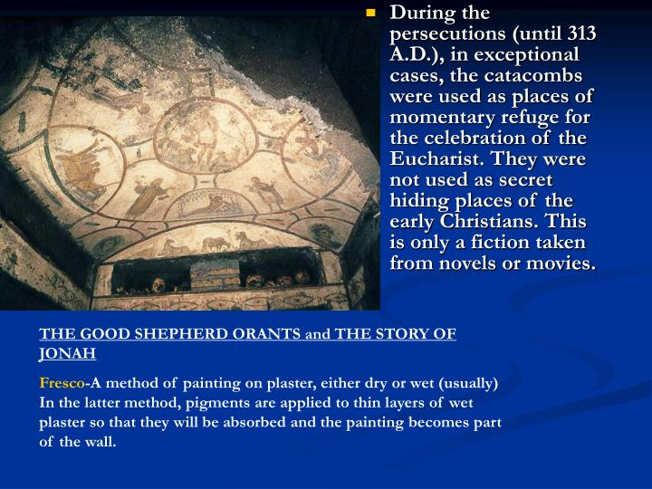 During the persecutions (until 313 A.D.), in exceptional cases, the catacombs were used as places of momentary refuge for the celebration of the Eucharist. They were not used as secret hiding places of the early Christians. This is only a fiction taken from novels or movies.