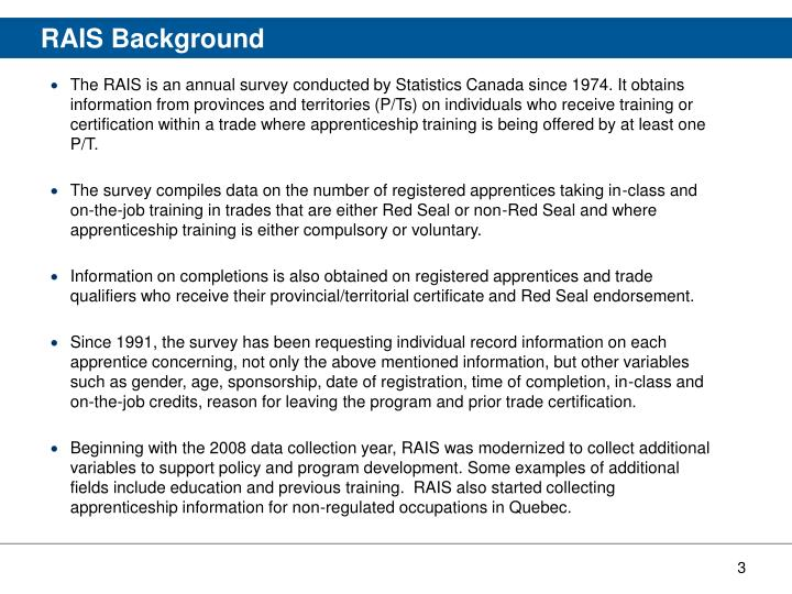 The RAIS is an annual survey conducted by Statistics Canada since 1974. It obtains information from provinces and territories (P/Ts) on individuals who receive training or certification within a trade where apprenticeship training is being offered by at least one P/T.