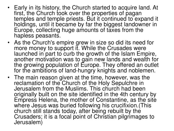 Early in its history, the Church started to acquire land. At first, the Church took over the properties of pagan temples and temple priests. But it continued to expand it holdings, until it became by far the biggest landowner in Europe, collecting huge amounts of taxes from the hapless peasants.