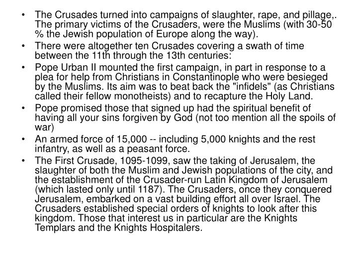 The Crusades turned into campaigns of slaughter, rape, and pillage,. The primary victims of the Crusaders, were the Muslims (with 30-50 % the Jewish population of Europe along the way).