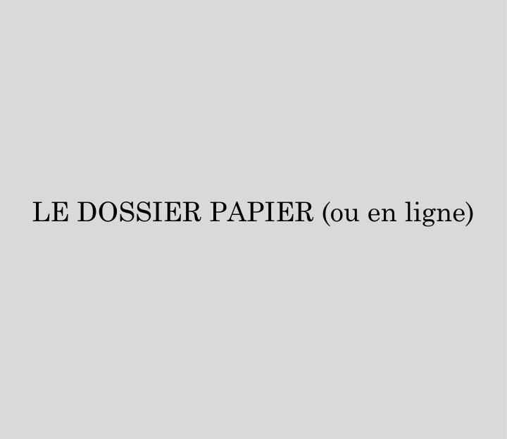 LE DOSSIER PAPIER (ou en ligne)