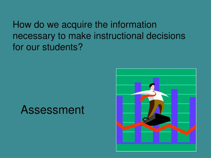 How do we acquire the information necessary to make instructional decisions for our students?