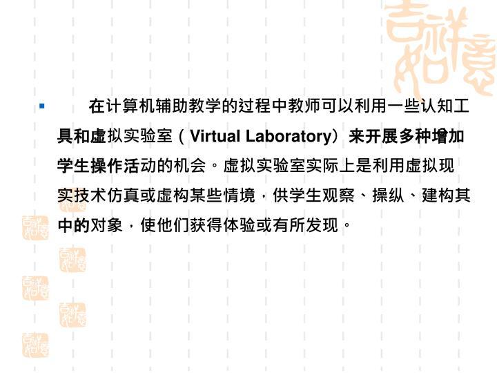 在计算机辅助教学的过程中教师可以利用一些认知工具和虚拟实验室(