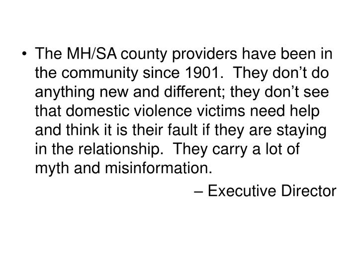 The MH/SA county providers have been in the community since 1901.  They don't do anything new and different; they don't see that domestic violence victims need help and think it is their fault if they are staying in the relationship.  They carry a lot of myth and misinformation.