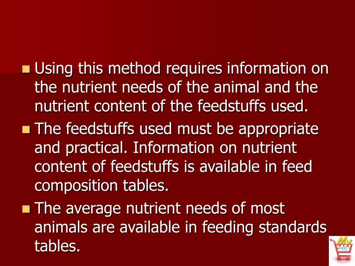 Using this method requires information on the nutrient needs of the animal and the nutrient content of the feedstuffs used.