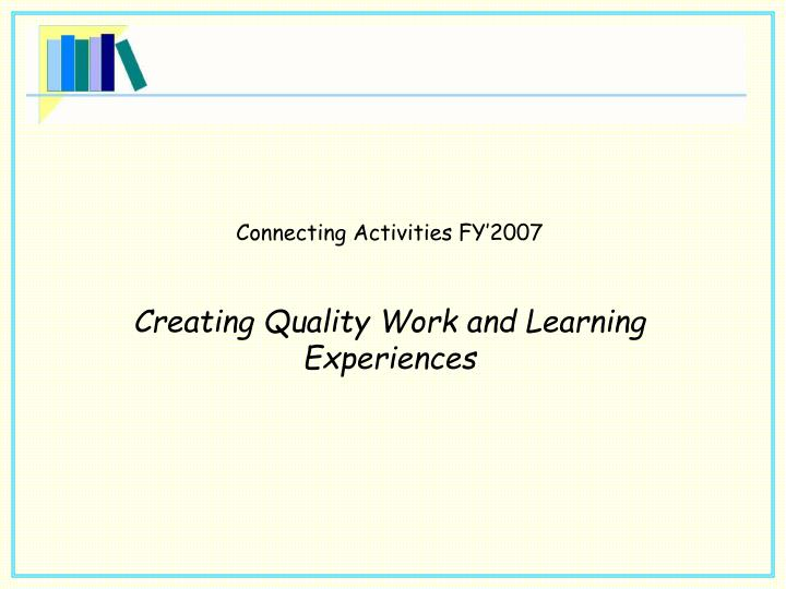 connecting activities fy 2007 creating quality work and learning experiences n.