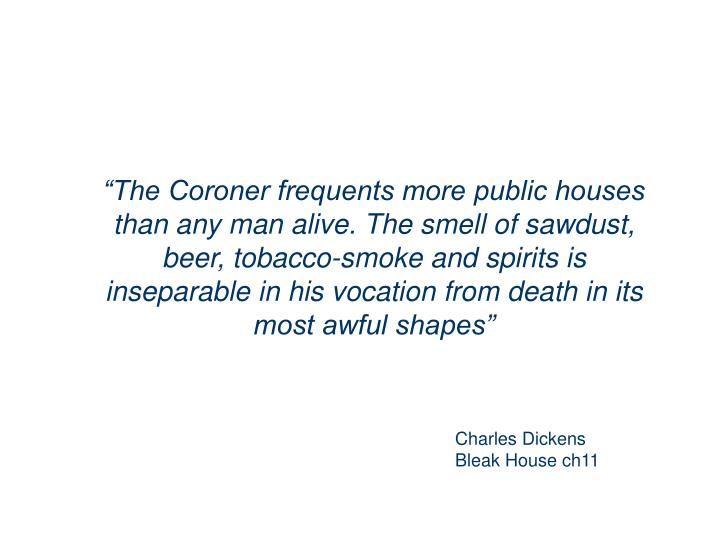 """The Coroner frequents more public houses than any man alive. The smell of sawdust, beer, tobacco-smoke and spirits is inseparable in his vocation from death in its most awful shapes"""