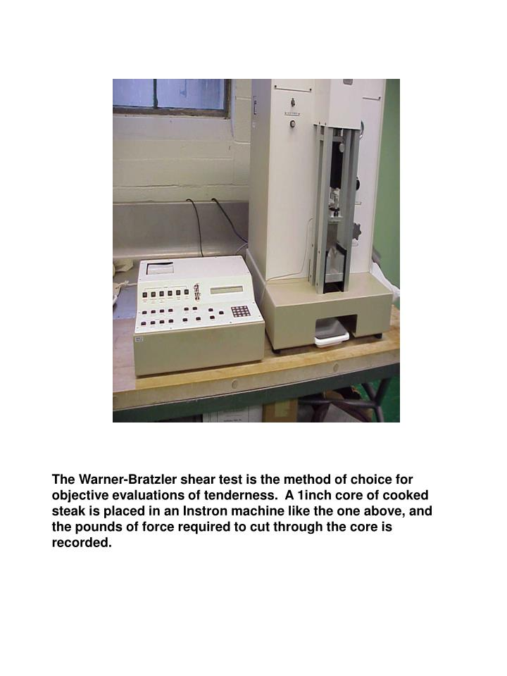 The Warner-Bratzler shear test is the method of choice for objective evaluations of tenderness.  A 1inch core of cooked steak is placed in an Instron machine like the one above, and the pounds of force required to cut through the core is recorded.